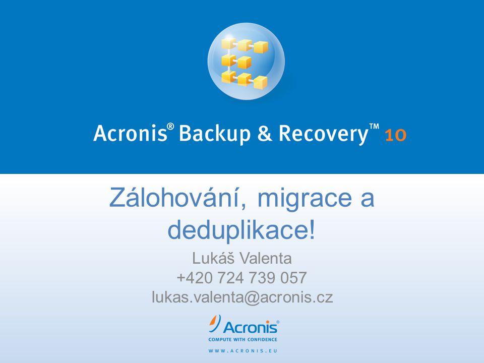 Zálohování, migrace a deduplikace! Lukáš Valenta +420 724 739 057 lukas.valenta@acronis.cz