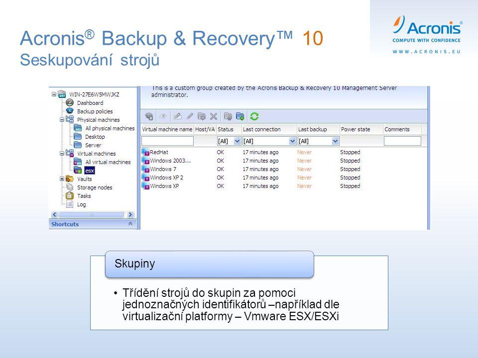 Acronis ® Backup & Recovery™ 10 Seskupování strojů Třídění strojů do skupin za pomoci jednoznačných identifikátorů –například dle virtualizační platfo