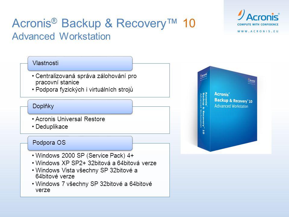 Acronis ® Backup & Recovery™ 10 Advanced Workstation Centralizovaná správa zálohování pro pracovní stanice Podpora fyzických i virtuálních strojů Vlas