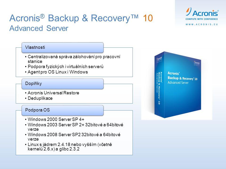 Acronis ® Backup & Recovery™ 10 Advanced Server Centralizovaná správa zálohování pro pracovní stanice Podpora fyzických i virtuálních serverů Agent pr