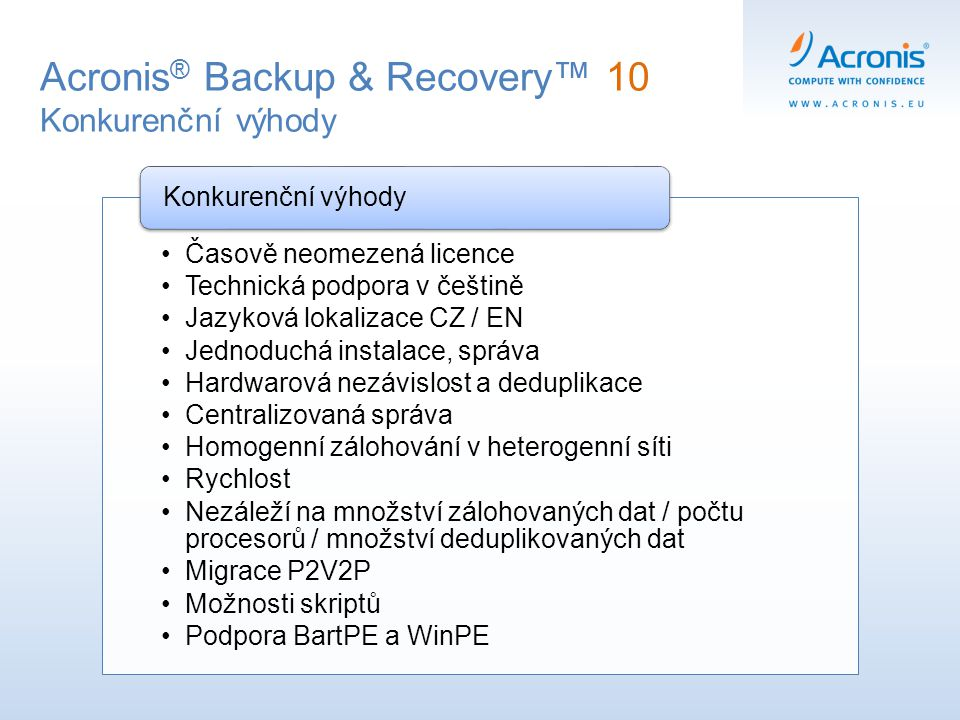 Acronis ® Backup & Recovery™ 10 Konkurenční výhody Časově neomezená licence Technická podpora v češtině Jazyková lokalizace CZ / EN Jednoduchá instala