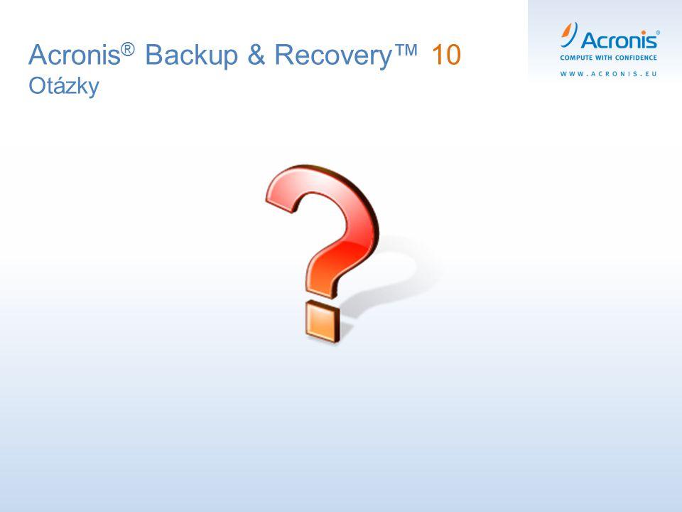 Acronis ® Backup & Recovery™ 10 Otázky