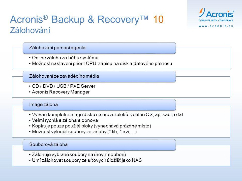 Acronis ® Backup & Recovery™ 10 Zálohování Online záloha za běhu systému Možnost nastavení priorit CPU, zápisu na disk a datového přenosu Zálohování p