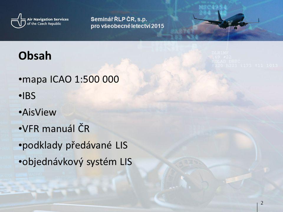 Seminář ŘLP ČR, s.p. pro všeobecné letectví 2015 Obsah mapa ICAO 1:500 000 IBS AisView VFR manuál ČR podklady předávané LIS objednávkový systém LIS 2