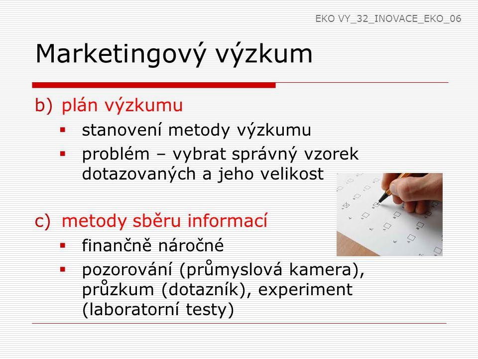 Marketingový výzkum b)plán výzkumu  stanovení metody výzkumu  problém – vybrat správný vzorek dotazovaných a jeho velikost c)metody sběru informací  finančně náročné  pozorování (průmyslová kamera), průzkum (dotazník), experiment (laboratorní testy) EKO VY_32_INOVACE_EKO_06