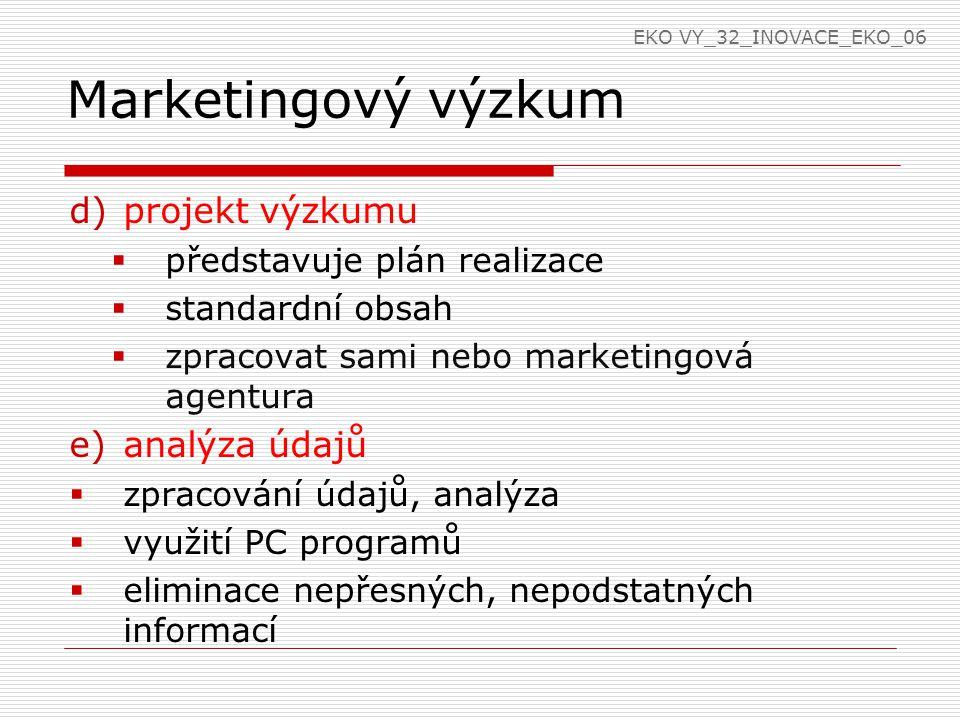 Marketingový výzkum d)projekt výzkumu  představuje plán realizace  standardní obsah  zpracovat sami nebo marketingová agentura e)analýza údajů  zpracování údajů, analýza  využití PC programů  eliminace nepřesných, nepodstatných informací EKO VY_32_INOVACE_EKO_06