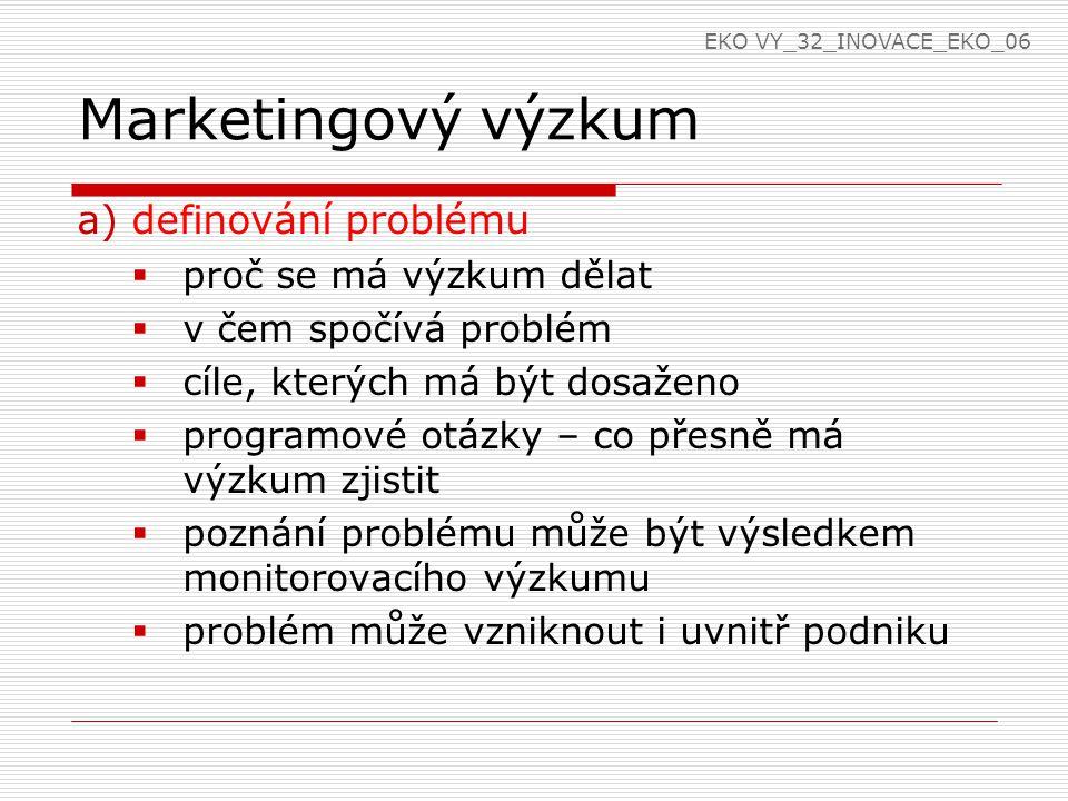 Marketingový výzkum a)definování problému  proč se má výzkum dělat  v čem spočívá problém  cíle, kterých má být dosaženo  programové otázky – co přesně má výzkum zjistit  poznání problému může být výsledkem monitorovacího výzkumu  problém může vzniknout i uvnitř podniku EKO VY_32_INOVACE_EKO_06