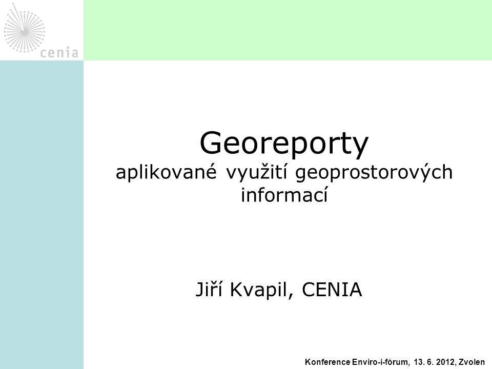 Jiří Kvapil, CENIA Georeporty aplikované využití geoprostorových informací Konference Enviro-i-fórum, 13. 6. 2012, Zvolen