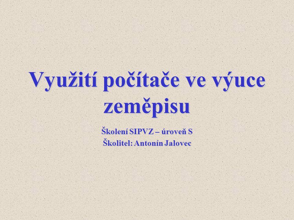 Využití počítače ve výuce zeměpisu Školení SIPVZ – úroveň S Školitel: Antonín Jalovec