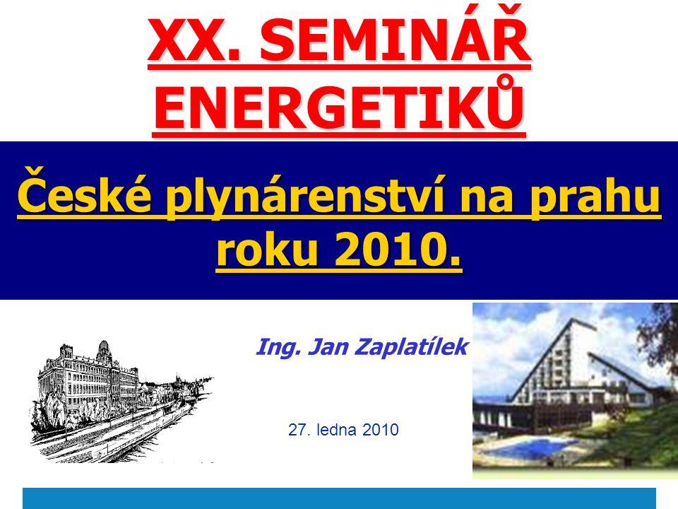 České plynárenství na prahu roku 2010. Ing. Jan Zaplatílek 27. ledna 2010 XX. SEMINÁŘ ENERGETIKŮ