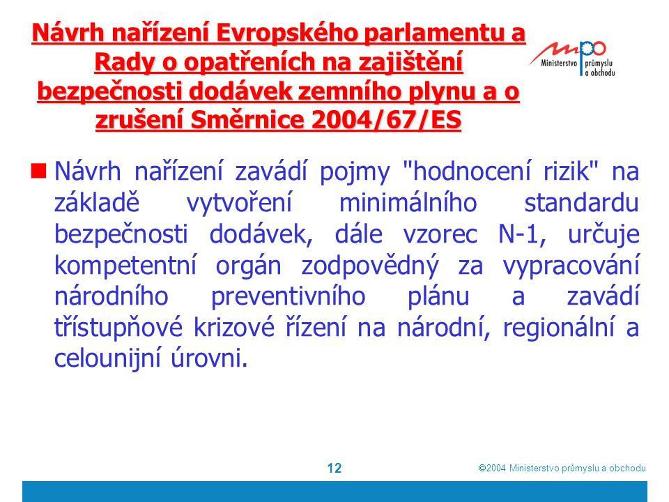  2004  Ministerstvo průmyslu a obchodu 12 Návrh nařízení Evropského parlamentu a Rady o opatřeních na zajištění bezpečnosti dodávek zemního plynu a o zrušení Směrnice 2004/67/ES Návrh nařízení zavádí pojmy hodnocení rizik na základě vytvoření minimálního standardu bezpečnosti dodávek, dále vzorec N-1, určuje kompetentní orgán zodpovědný za vypracování národního preventivního plánu a zavádí třístupňové krizové řízení na národní, regionální a celounijní úrovni.
