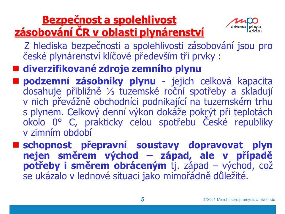  2004  Ministerstvo průmyslu a obchodu 5 Bezpečnost a spolehlivost zásobování ČR v oblasti plynárenství Z hlediska bezpečnosti a spolehlivosti zásobování jsou pro české plynárenství klíčové především tři prvky : diverzifikované zdroje zemního plynu podzemní zásobníky plynu - jejich celková kapacita dosahuje přibližně ⅓ tuzemské roční spotřeby a skladují v nich převážně obchodníci podnikající na tuzemském trhu s plynem.