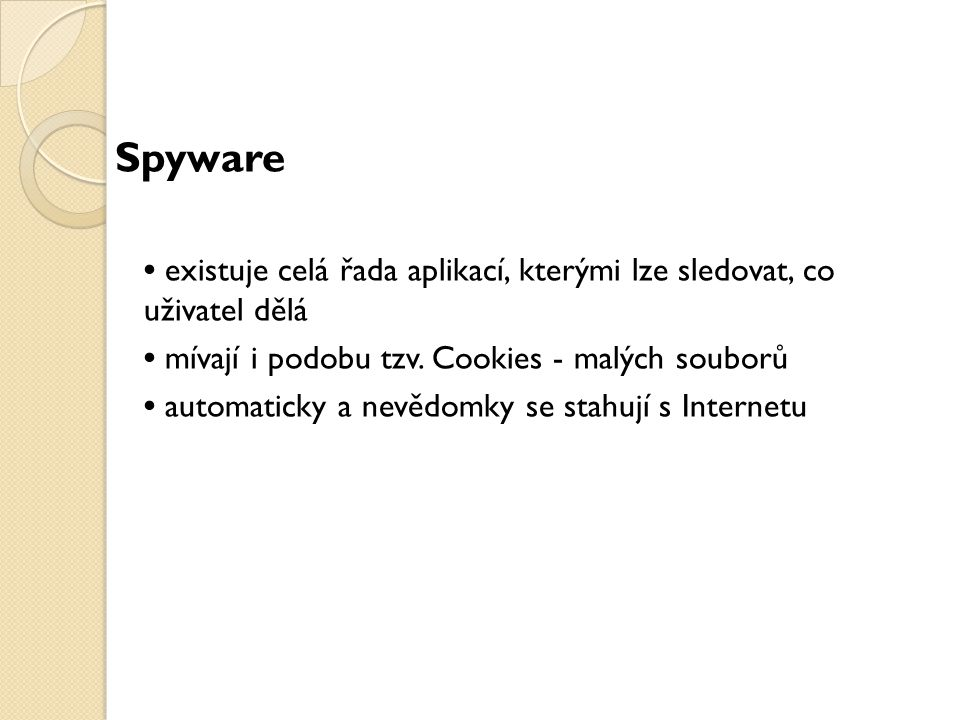 Spyware existuje celá řada aplikací, kterými lze sledovat, co uživatel dělá mívají i podobu tzv. Cookies - malých souborů automaticky a nevědomky se s
