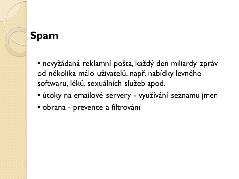 Spam nevyžádaná reklamní pošta, každý den miliardy zpráv od několika málo uživatelů, např. nabídky levného softwaru, léků, sexuálních služeb apod. úto
