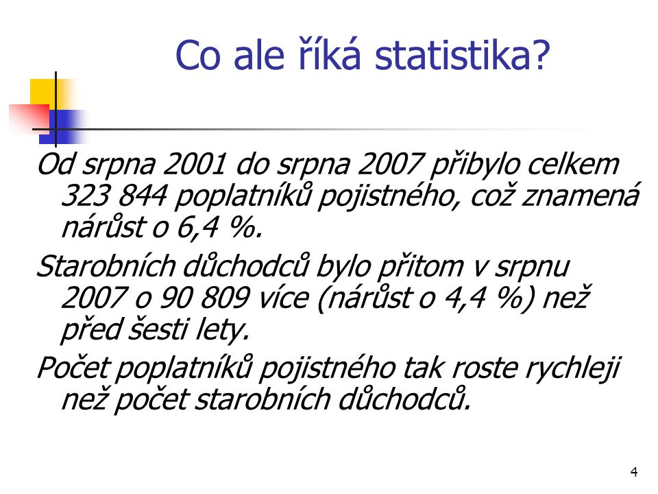 4 Co ale říká statistika? Od srpna 2001 do srpna 2007 přibylo celkem 323 844 poplatníků pojistného, což znamená nárůst o 6,4 %. Starobních důchodců by