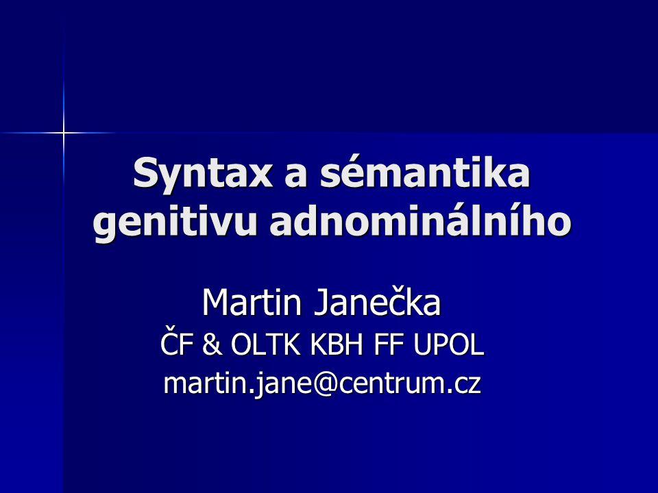 Syntax a sémantika genitivu adnominálního Martin Janečka ČF & OLTK KBH FF UPOL martin.jane@centrum.cz