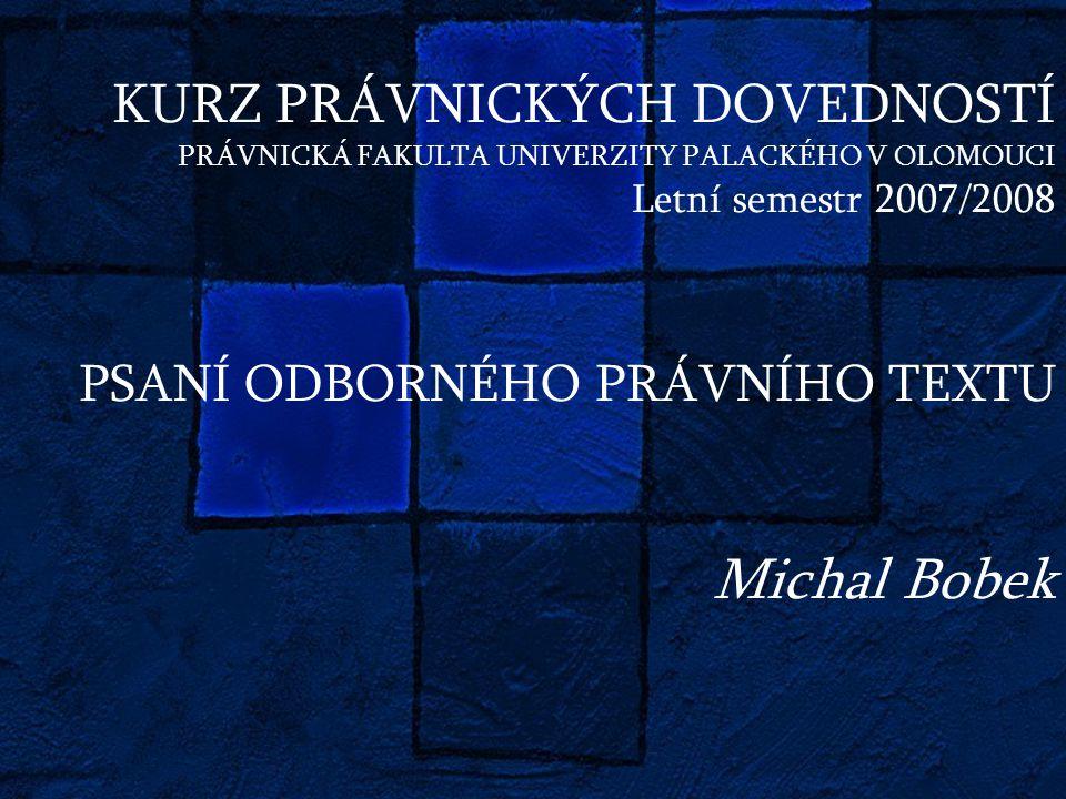 KURZ PRÁVNICKÝCH DOVEDNOSTÍ PRÁVNICKÁ FAKULTA UNIVERZITY PALACKÉHO V OLOMOUCI Letní semestr 2007/2008 PSANÍ ODBORNÉHO PRÁVNÍHO TEXTU Michal Bobek