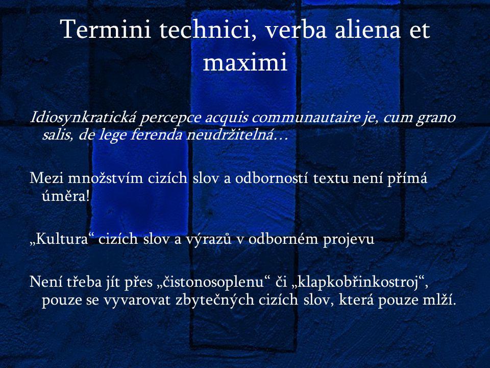 Termini technici, verba aliena et maximi Idiosynkratická percepce acquis communautaire je, cum grano salis, de lege ferenda neudržitelná… Mezi množstvím cizích slov a odborností textu není přímá úměra.