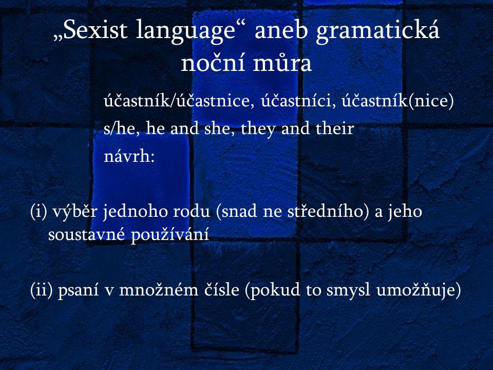 """""""Sexist language aneb gramatická noční můra účastník/účastnice, účastníci, účastník(nice) s/he, he and she, they and their návrh: (i) výběr jednoho rodu (snad ne středního) a jeho soustavné používání (ii) psaní v množném čísle (pokud to smysl umožňuje)"""