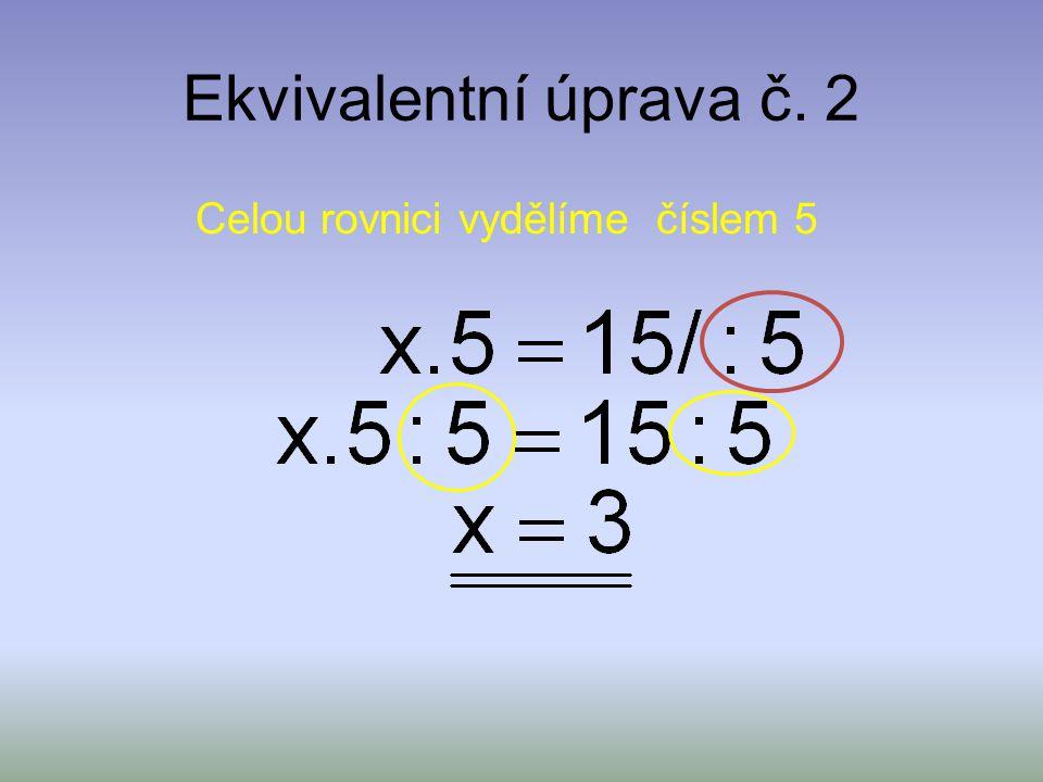 Ekvivalentní úprava č. 1 Závěr: Řešením lineární rovnice je číslo 13.