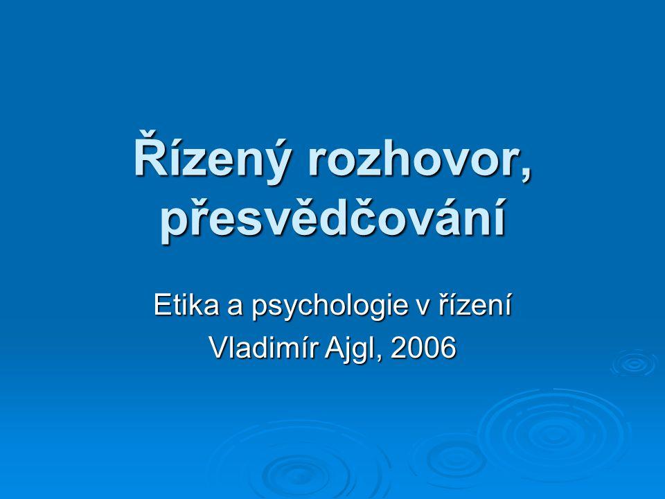 Řízený rozhovor, přesvědčování Etika a psychologie v řízení Vladimír Ajgl, 2006
