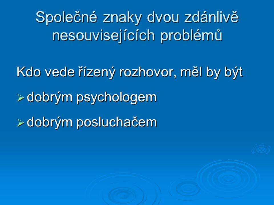 Společné znaky dvou zdánlivě nesouvisejících problémů Kdo vede řízený rozhovor, měl by být  dobrým psychologem  dobrým posluchačem