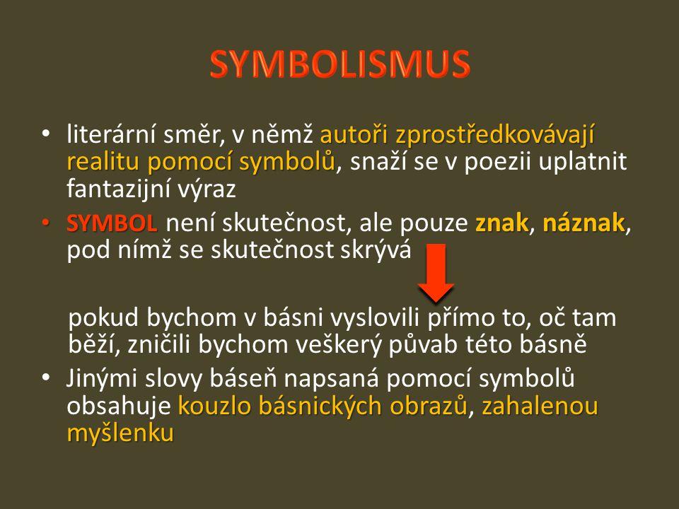 autoři zprostředkovávají realitu pomocí symbolů literární směr, v němž autoři zprostředkovávají realitu pomocí symbolů, snaží se v poezii uplatnit fantazijní výraz SYMBOL znaknáznak SYMBOL není skutečnost, ale pouze znak, náznak, pod nímž se skutečnost skrývá pokud bychom v básni vyslovili přímo to, oč tam běží, zničili bychom veškerý půvab této básně kouzlo básnických obrazůzahalenou myšlenku Jinými slovy báseň napsaná pomocí symbolů obsahuje kouzlo básnických obrazů, zahalenou myšlenku