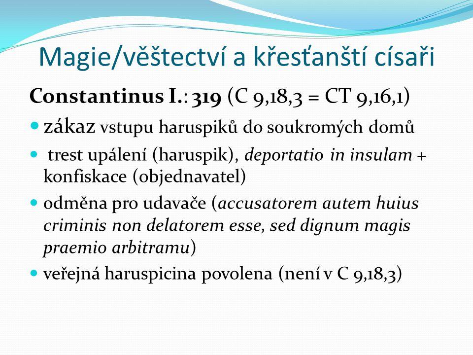 Magie/věštectví a křesťanští císaři Constantinus I.: 319 (C 9,18,3 = CT 9,16,1) zákaz vstupu haruspiků do soukromých domů trest upálení (haruspik), deportatio in insulam + konfiskace (objednavatel) odměna pro udavače (accusatorem autem huius criminis non delatorem esse, sed dignum magis praemio arbitramu) veřejná haruspicina povolena (není v C 9,18,3)