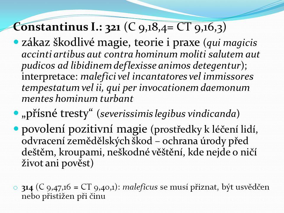 """Constantinus I.: 321 (C 9,18,4= CT 9,16,3) zákaz škodlivé magie, teorie i praxe (qui magicis accinti artibus aut contra hominum moliti salutem aut pudicos ad libidinem deflexisse animos detegentur); interpretace: malefici vel incantatores vel immissores tempestatum vel ii, qui per invocationem daemonum mentes hominum turbant """"přísné tresty (severissimis legibus vindicanda) povolení pozitivní magie (prostředky k léčení lidí, odvracení zemědělských škod – ochrana úrody před deštěm, kroupami, neškodné věštění, kde nejde o ničí život ani pověst) o 314 (C 9,47,16 = CT 9,40,1): maleficus se musí přiznat, být usvědčen nebo přistižen při činu"""