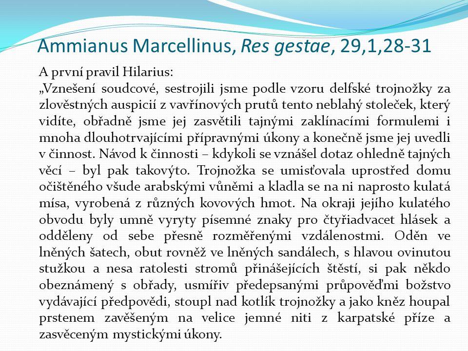 """Ammianus Marcellinus, Res gestae, 29,1,28-31 A první pravil Hilarius: """"Vznešení soudcové, sestrojili jsme podle vzoru delfské trojnožky za zlověstných auspicií z vavřínových prutů tento neblahý stoleček, který vidíte, obřadně jsme jej zasvětili tajnými zaklínacími formulemi i mnoha dlouhotrvajícími přípravnými úkony a konečně jsme jej uvedli v činnost."""