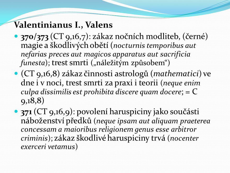 "Valentinianus I., Valens 370/373 (CT 9,16,7): zákaz nočních modliteb, (černé) magie a škodlivých obětí ( nocturnis temporibus aut nefarias preces aut magicos apparatus aut sacrificia funesta); trest smrti (""náležitým způsobem ) (CT 9,16,8) zákaz činnosti astrologů (mathematici) ve dne i v noci, trest smrti za praxi i teorii (neque enim culpa dissimilis est prohibita discere quam docere ; = C 9,18,8) 371 (CT 9,16,9): povolení haruspiciny jako součásti náboženství předků (neque ipsam aut aliquam praeterea concessam a maioribus religionem genus esse arbitror criminis); zákaz škodlivé haruspiciny trvá (nocenter exerceri vetamus)"