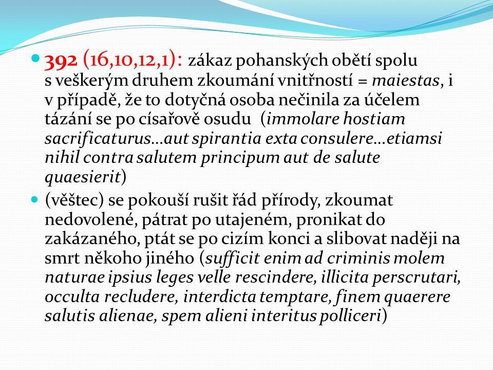392 (16,10,12,1): zákaz pohanských obětí spolu s veškerým druhem zkoumání vnitřností = maiestas, i v případě, že to dotyčná osoba nečinila za účelem tázání se po císařově osudu (immolare hostiam sacrificaturus…aut spirantia exta consulere…etiamsi nihil contra salutem principum aut de salute quaesierit) (věštec) se pokouší rušit řád přírody, zkoumat nedovolené, pátrat po utajeném, pronikat do zakázaného, ptát se po cizím konci a slibovat naději na smrt někoho jiného (sufficit enim ad criminis molem naturae ipsius leges velle rescindere, illicita perscrutari, occulta recludere, interdicta temptare, finem quaerere salutis alienae, spem alieni interitus polliceri)
