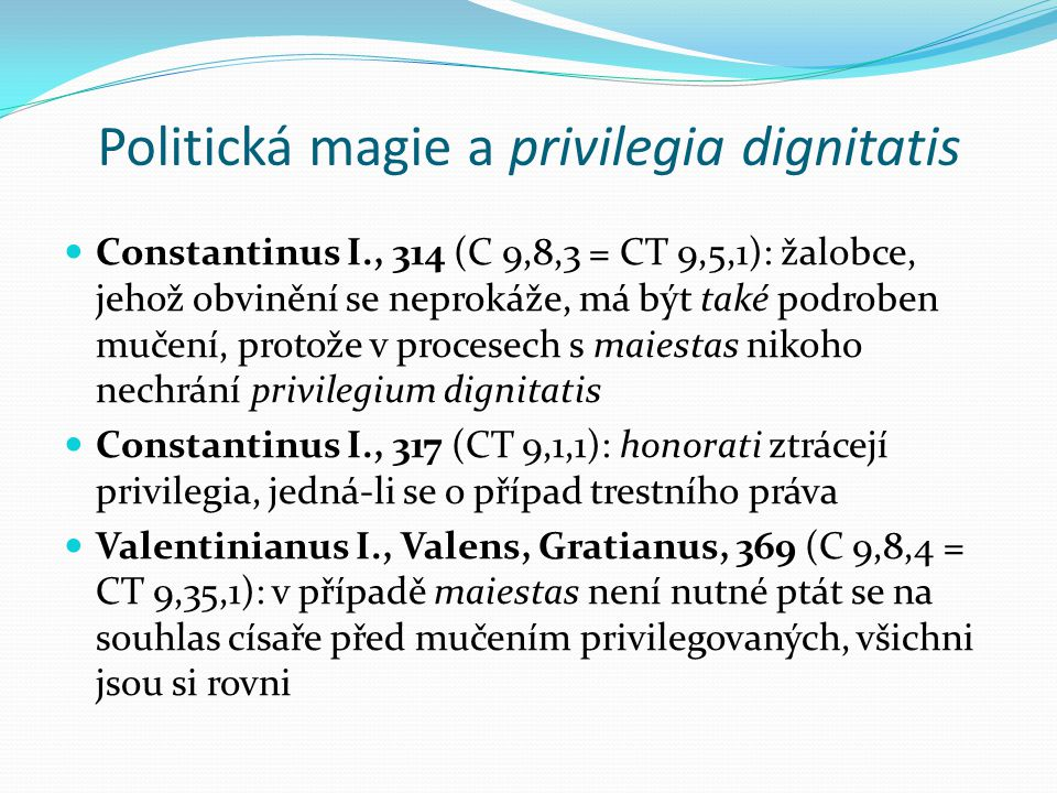 Politická magie a privilegia dignitatis Constantinus I., 314 (C 9,8,3 = CT 9,5,1): žalobce, jehož obvinění se neprokáže, má být také podroben mučení, protože v procesech s maiestas nikoho nechrání privilegium dignitatis Constantinus I., 317 (CT 9,1,1): honorati ztrácejí privilegia, jedná-li se o případ trestního práva Valentinianus I., Valens, Gratianus, 369 (C 9,8,4 = CT 9,35,1): v případě maiestas není nutné ptát se na souhlas císaře před mučením privilegovaných, všichni jsou si rovni