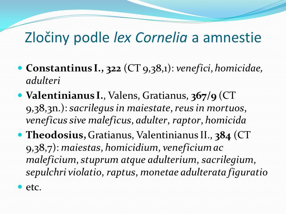 Zločiny podle lex Cornelia a amnestie Constantinus I., 322 (CT 9,38,1): venefici, homicidae, adulteri Valentinianus I., Valens, Gratianus, 367/9 (CT 9,38,3n.): sacrilegus in maiestate, reus in mortuos, veneficus sive maleficus, adulter, raptor, homicida Theodosius, Gratianus, Valentinianus II., 384 (CT 9,38,7): maiestas, homicidium, veneficium ac maleficium, stuprum atque adulterium, sacrilegium, sepulchri violatio, raptus, monetae adulterata figuratio etc.