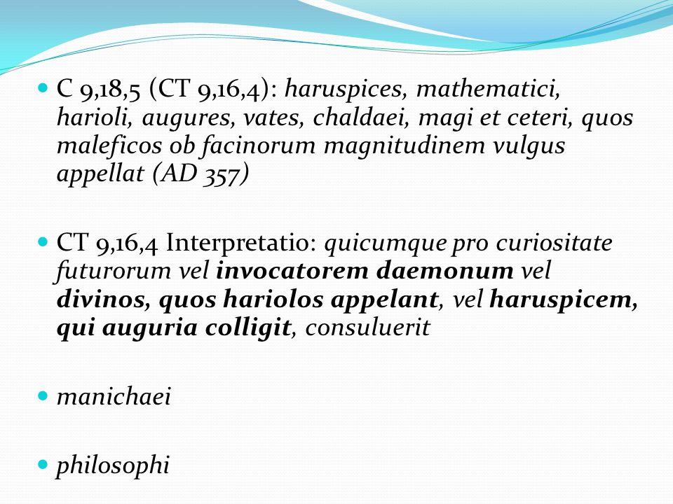 C 9,18,5 (CT 9,16,4): haruspices, mathematici, harioli, augures, vates, chaldaei, magi et ceteri, quos maleficos ob facinorum magnitudinem vulgus appellat (AD 357) CT 9,16,4 Interpretatio: quicumque pro curiositate futurorum vel invocatorem daemonum vel divinos, quos hariolos appelant, vel haruspicem, qui auguria colligit, consuluerit manichaei philosophi