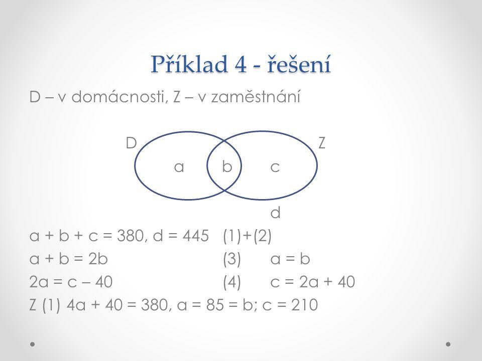 Příklad 4 - řešení D – v domácnosti, Z – v zaměstnání DZ abc d a + b + c = 380, d = 445(1)+(2) a + b = 2b(3)a = b 2a = c – 40(4)c = 2a + 40 Z (1) 4a +