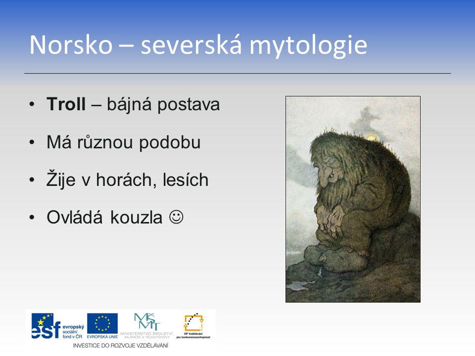 Norsko – severská mytologie Troll – bájná postava Má různou podobu Žije v horách, lesích Ovládá kouzla