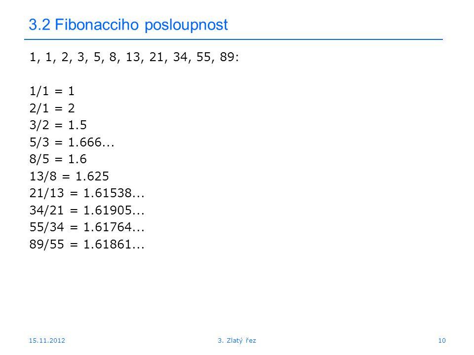 15.11.2012 3.2 Fibonacciho posloupnost 1, 1, 2, 3, 5, 8, 13, 21, 34, 55, 89: 1/1 = 1 2/1 = 2 3/2 = 1.5 5/3 = 1.666... 8/5 = 1.6 13/8 = 1.625 21/13 = 1