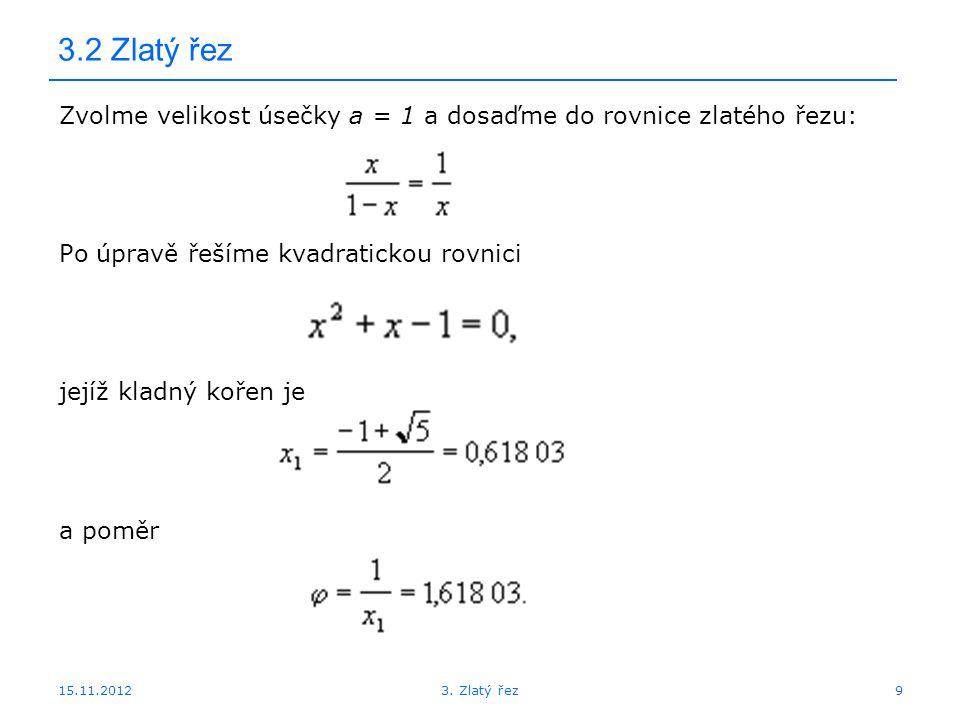 15.11.2012 3.2 Zlatý řez Zvolme velikost úsečky a = 1 a dosaďme do rovnice zlatého řezu: Po úpravě řešíme kvadratickou rovnici jejíž kladný kořen je a