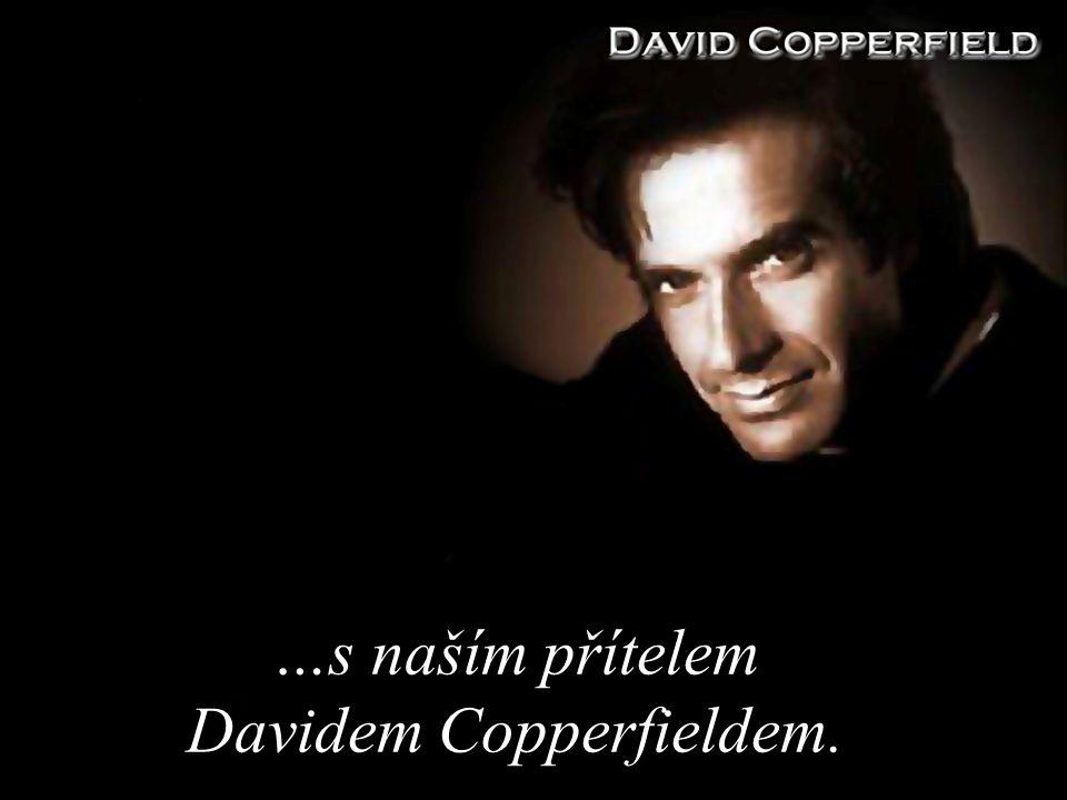 …s naším přítelem Davidem Copperfieldem.