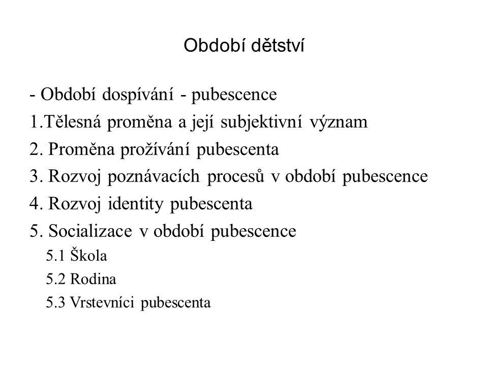 Období dětství - Období dospívání - pubescence 1.Tělesná proměna a její subjektivní význam 2. Proměna prožívání pubescenta 3. Rozvoj poznávacích proce