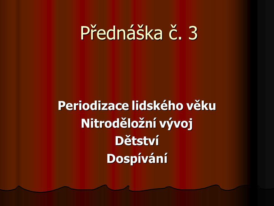 Přednáška č. 3 Periodizace lidského věku Nitroděložní vývoj DětstvíDospívání