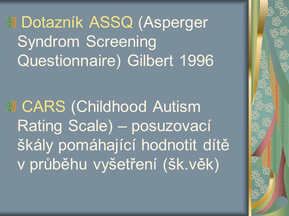 Dotazník ASSQ (Asperger Syndrom Screening Questionnaire) Gilbert 1996 CARS (Childhood Autism Rating Scale) – posuzovací škály pomáhající hodnotit dítě v průběhu vyšetření (šk.věk)