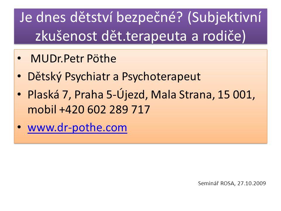 Je dnes dětství bezpečné? (Subjektivní zkušenost dět.terapeuta a rodiče) MUDr.Petr Pöthe Dětský Psychiatr a Psychoterapeut Plaská 7, Praha 5-Újezd, Ma