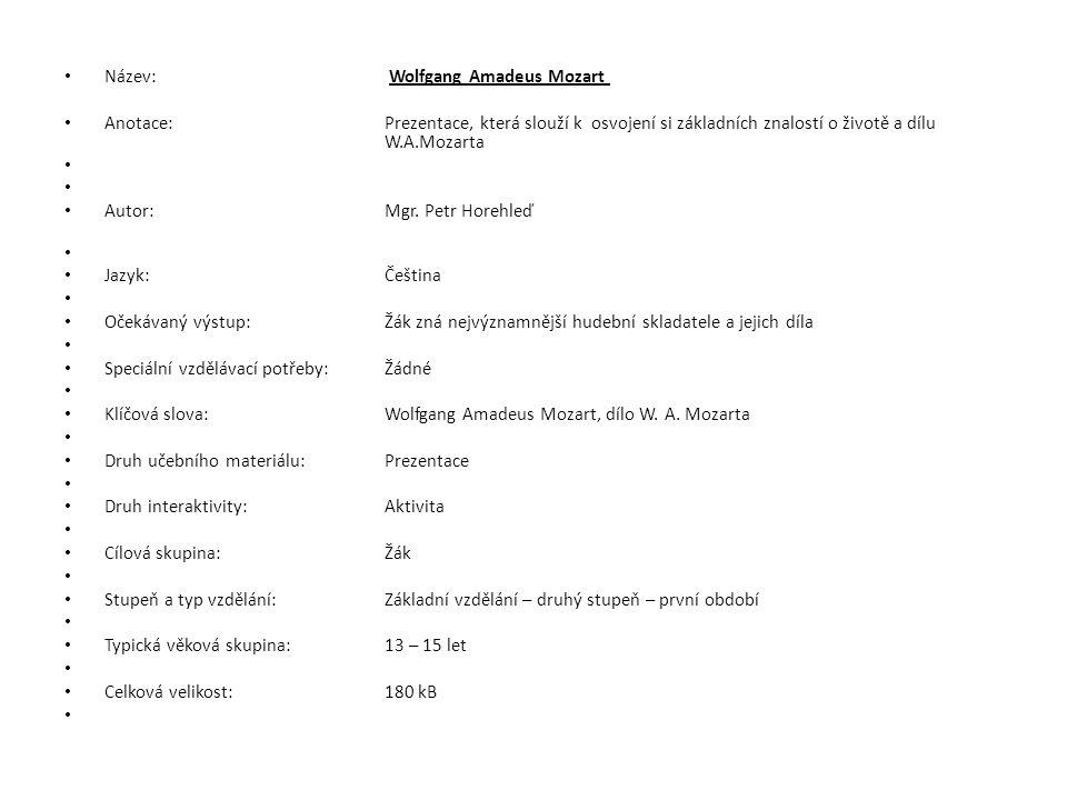 Název: Wolfgang Amadeus Mozart Anotace:Prezentace, která slouží k osvojení si základních znalostí o životě a dílu W.A.Mozarta Autor:Mgr. Petr Horehleď