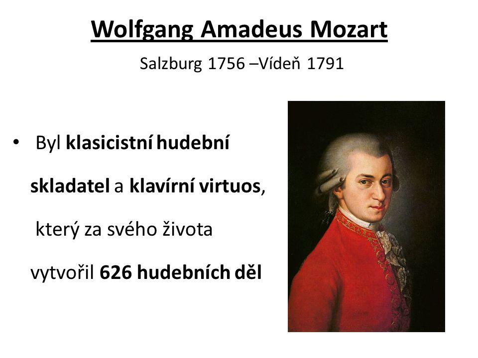 Wolfgang Amadeus Mozart Salzburg 1756 –Vídeň 1791 Byl klasicistní hudební skladatel a klavírní virtuos, který za svého života vytvořil 626 hudebních d