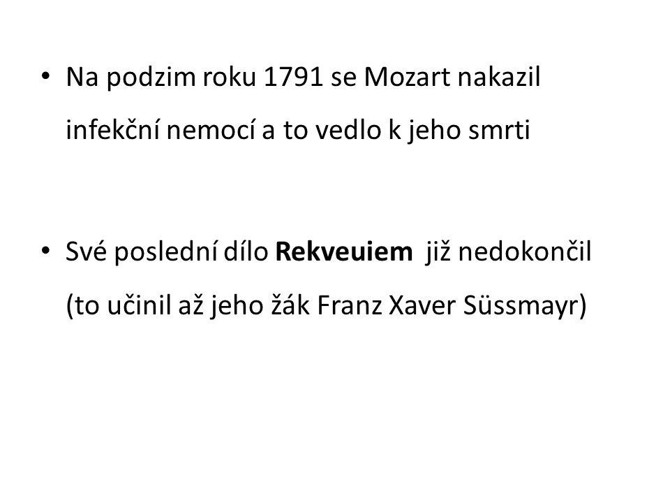 Na podzim roku 1791 se Mozart nakazil infekční nemocí a to vedlo k jeho smrti Své poslední dílo Rekveuiem již nedokončil (to učinil až jeho žák Franz