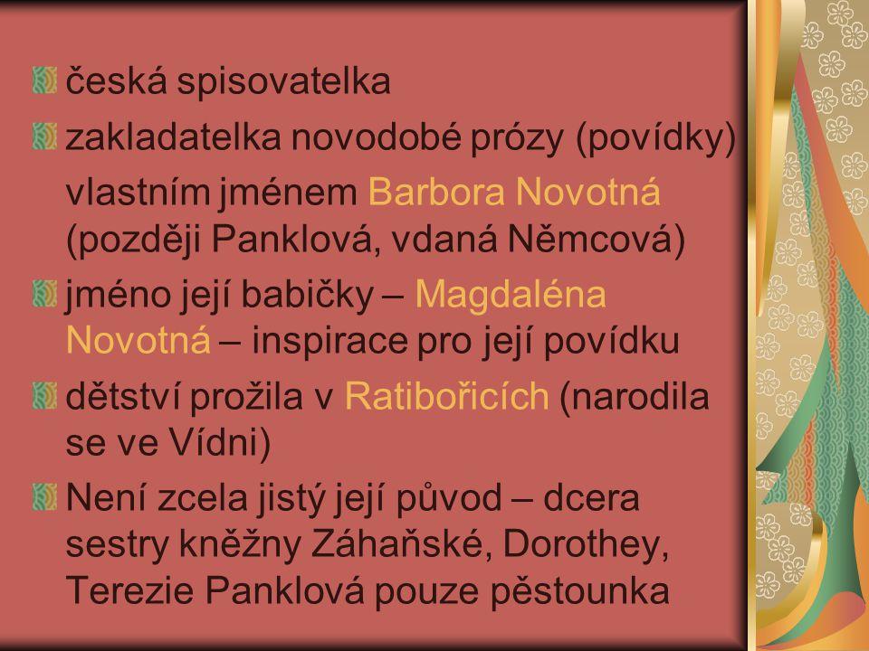 česká spisovatelka zakladatelka novodobé prózy (povídky) vlastním jménem Barbora Novotná (později Panklová, vdaná Němcová) jméno její babičky – Magdaléna Novotná – inspirace pro její povídku dětství prožila v Ratibořicích (narodila se ve Vídni) Není zcela jistý její původ – dcera sestry kněžny Záhaňské, Dorothey, Terezie Panklová pouze pěstounka