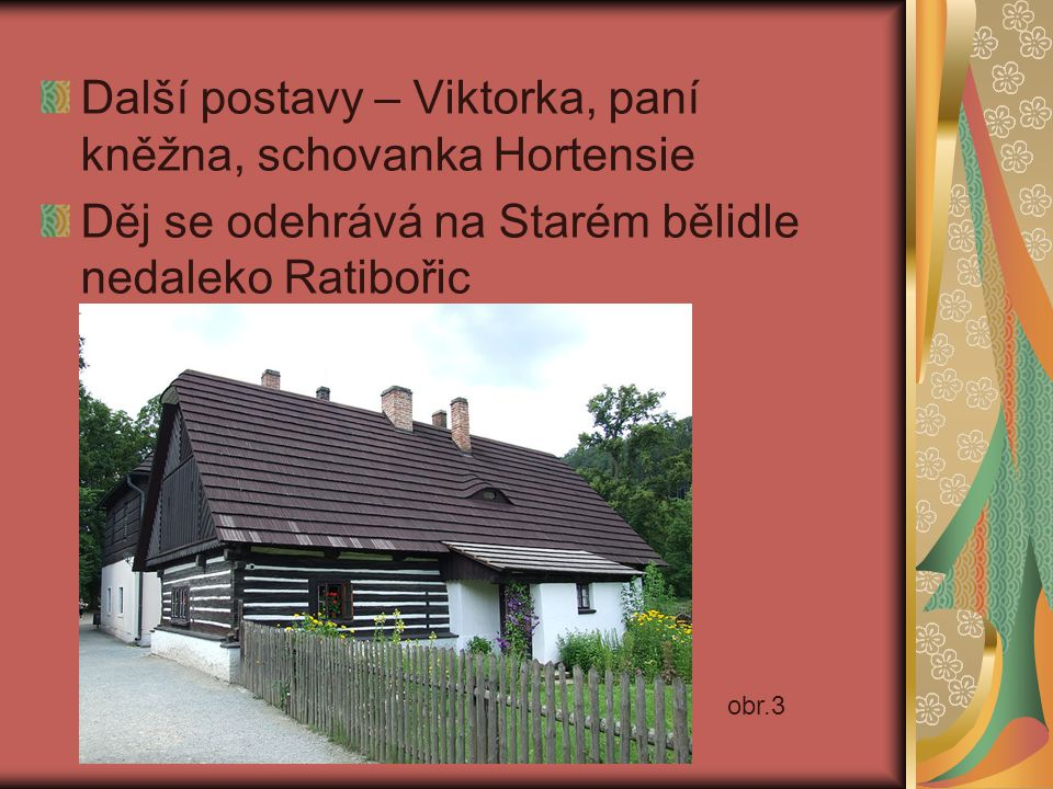 Další postavy – Viktorka, paní kněžna, schovanka Hortensie Děj se odehrává na Starém bělidle nedaleko Ratibořic obr.3