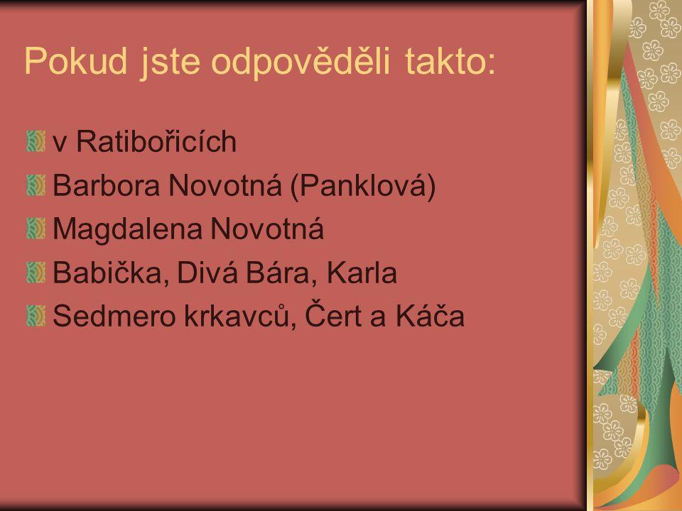 Pokud jste odpověděli takto: v Ratibořicích Barbora Novotná (Panklová) Magdalena Novotná Babička, Divá Bára, Karla Sedmero krkavců, Čert a Káča